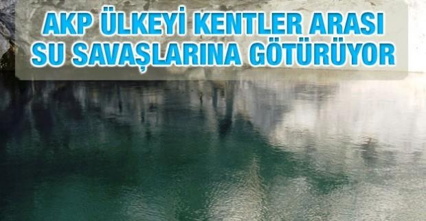 AKP ülkeyi kentler arası su savaşlarına götürüyor