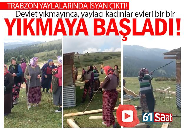 Trabzon yaylalarında isyan çıktı. Yaylacı kadınlar, evleri yıkmaya başladı